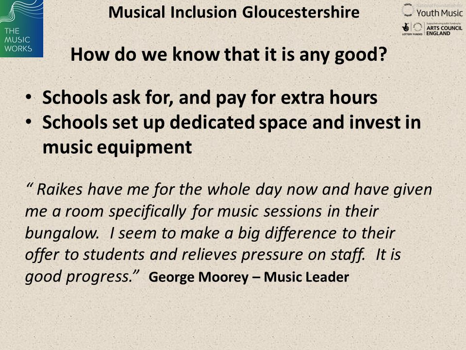 Musical Inclusion Gloucestershire Learning – music leader attitudes: Child centred - reflective practice: I am learning to teach you and you are learning to learn from me Seeing them as a young musician, who is having to find a way to survive in the system Giving power and encouraging independence Head, Heart and Hands - Social Pedagogy