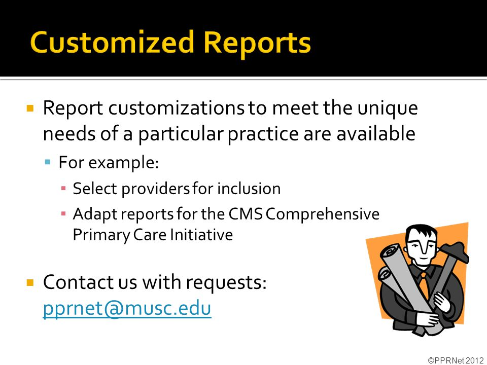  Report customizations to meet the unique needs of a particular practice are available  For example: ▪ Select providers for inclusion ▪ Adapt reports for the CMS Comprehensive Primary Care Initiative  Contact us with requests: pprnet@musc.edu pprnet@musc.edu ©PPRNet 2012