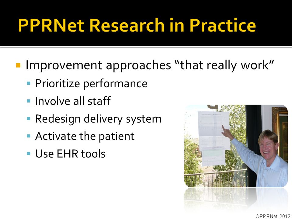  Improvement approaches that really work  Prioritize performance  Involve all staff  Redesign delivery system  Activate the patient  Use EHR tools ©PPRNet, 2012