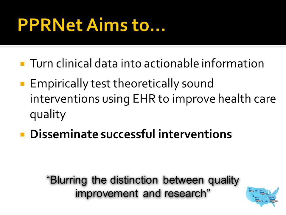  Turn clinical data into actionable information  Empirically test theoretically sound interventions using EHR to improve health care quality  Disseminate successful interventions Blurring the distinction between quality improvement and research