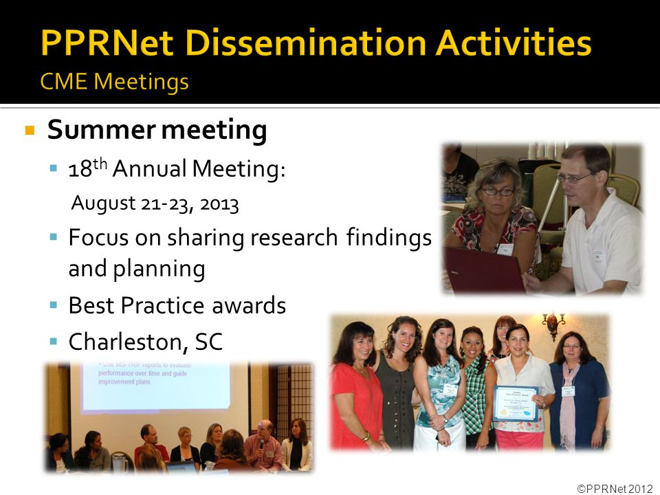  Summer meeting  18 th Annual Meeting: August 21-23, 2013  Focus on sharing research findings and planning  Best Practice awards  Charleston, SC ©PPRNet 2012