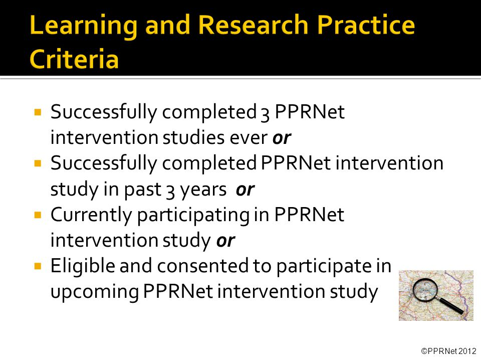  Successfully completed 3 PPRNet intervention studies ever or  Successfully completed PPRNet intervention study in past 3 years or  Currently participating in PPRNet intervention study or  Eligible and consented to participate in upcoming PPRNet intervention study ©PPRNet 2012