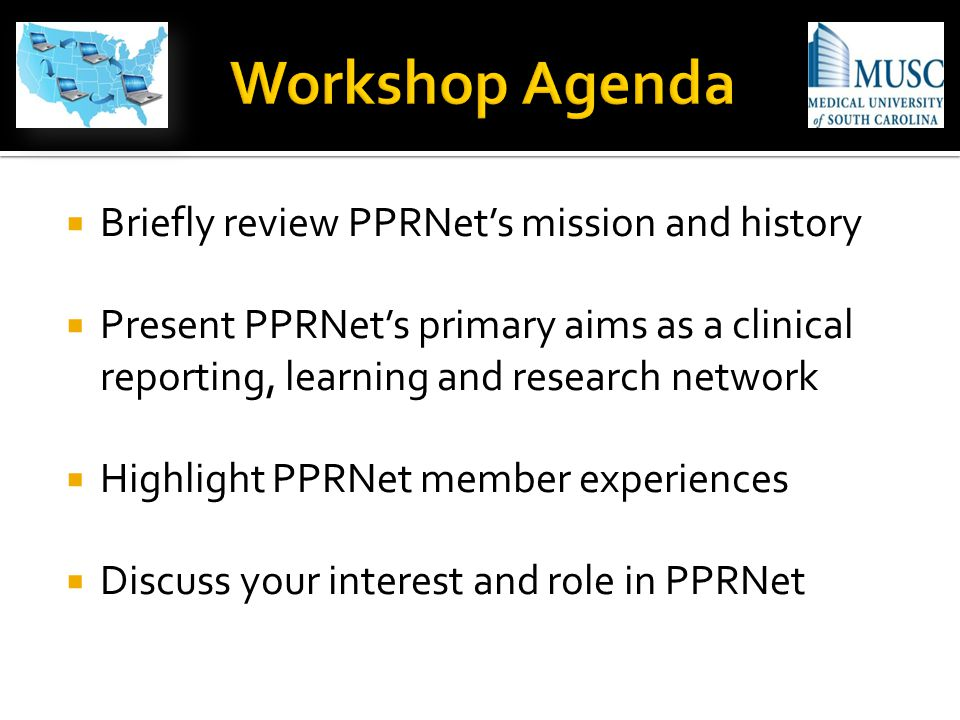  Briefly review PPRNet's mission and history  Present PPRNet's primary aims as a clinical reporting, learning and research network  Highlight PPRNet member experiences  Discuss your interest and role in PPRNet
