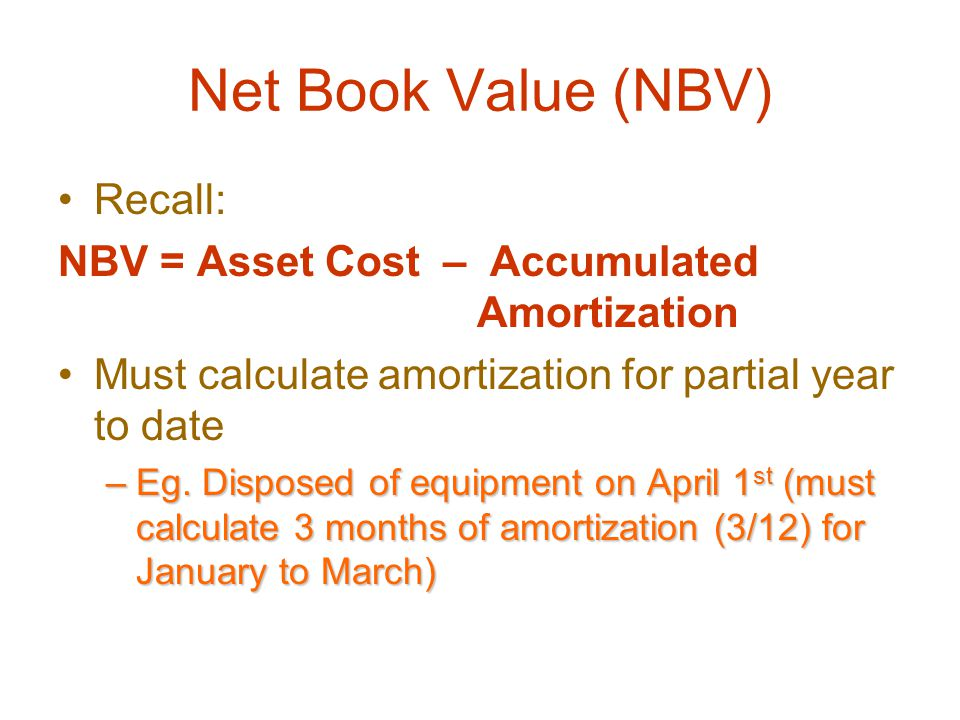Net Book Value (NBV) Recall: NBV = Asset Cost – Accumulated Amortization Must calculate amortization for partial year to date –Eg.
