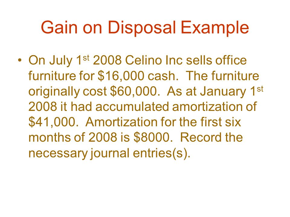 Gain on Disposal Example On July 1 st 2008 Celino Inc sells office furniture for $16,000 cash.