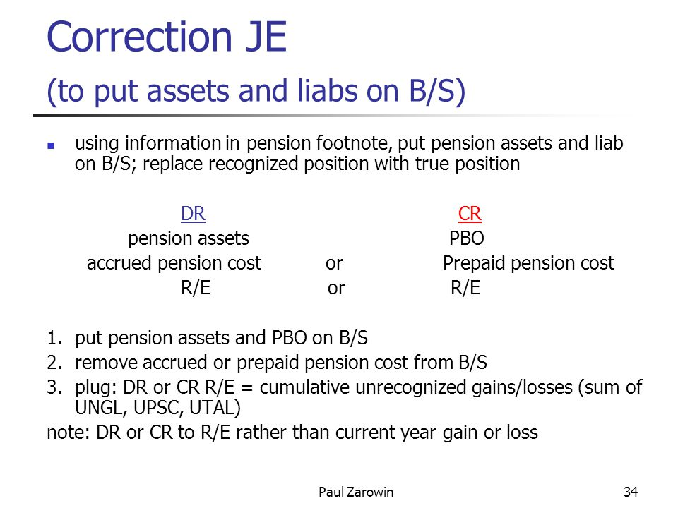 Paul Zarowin34 Correction JE (to put assets and liabs on B/S) using information in pension footnote, put pension assets and liab on B/S; replace recognized position with true position DR CR pension assets PBO accrued pension cost or Prepaid pension cost R/E or R/E 1.put pension assets and PBO on B/S 2.remove accrued or prepaid pension cost from B/S 3.plug: DR or CR R/E = cumulative unrecognized gains/losses (sum of UNGL, UPSC, UTAL) note: DR or CR to R/E rather than current year gain or loss