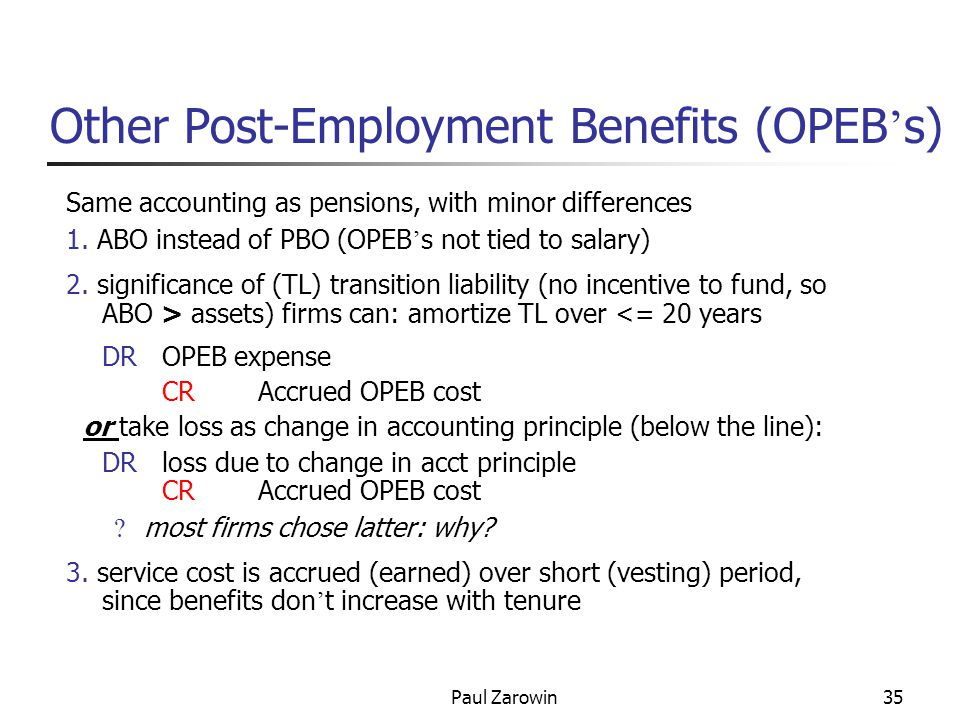 Paul Zarowin35 Other Post-Employment Benefits (OPEB ' s) Same accounting as pensions, with minor differences 1.
