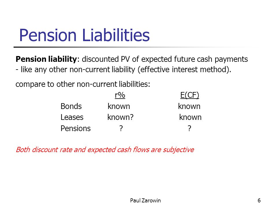 Paul Zarowin6 Pension Liabilities Pension liability: discounted PV of expected future cash payments - like any other non-current liability (effective