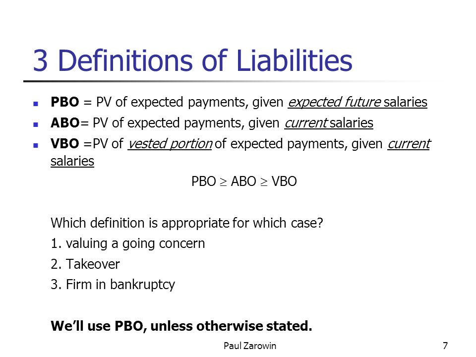 Paul Zarowin7 3 Definitions of Liabilities PBO = PV of expected payments, given expected future salaries ABO= PV of expected payments, given current salaries VBO =PV of vested portion of expected payments, given current salaries PBO  ABO  VBO Which definition is appropriate for which case.