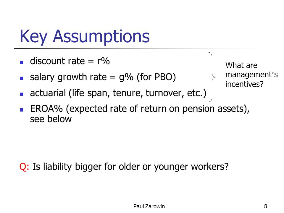 Paul Zarowin8 Key Assumptions discount rate = r% salary growth rate = g% (for PBO) actuarial (life span, tenure, turnover, etc.) EROA% (expected rate of return on pension assets), see below Q: Is liability bigger for older or younger workers.