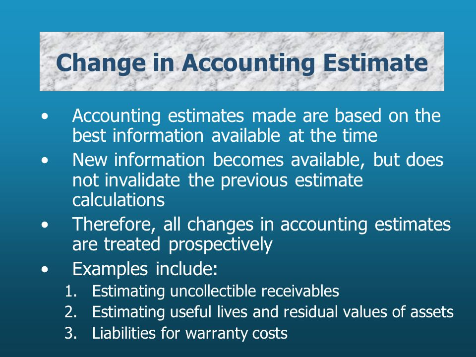 Change in Accounting Estimate Accounting estimates made are based on the best information available at the time New information becomes available, but