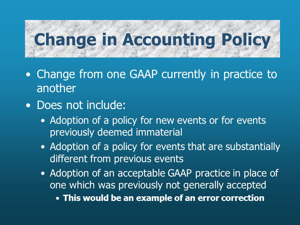 Change in Accounting Policy Change from one GAAP currently in practice to another Does not include: Adoption of a policy for new events or for events