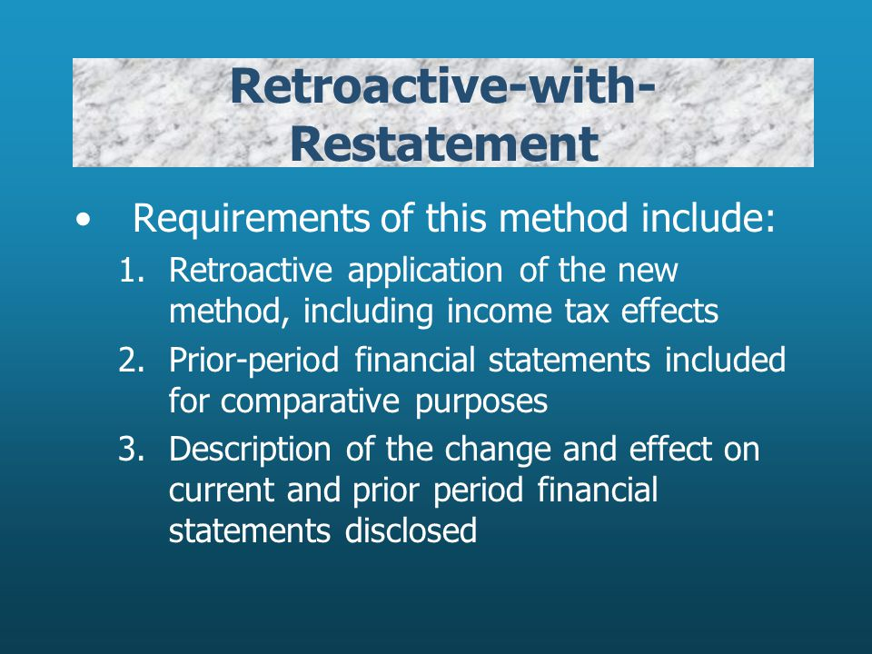 Retroactive-with- Restatement Requirements of this method include: 1.Retroactive application of the new method, including income tax effects 2.Prior-p