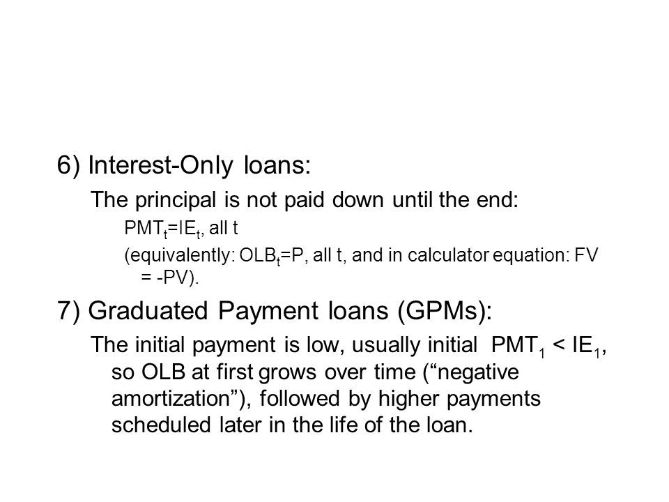 6) Interest-Only loans: The principal is not paid down until the end: PMT t =IE t, all t (equivalently: OLB t =P, all t, and in calculator equation: FV = -PV).