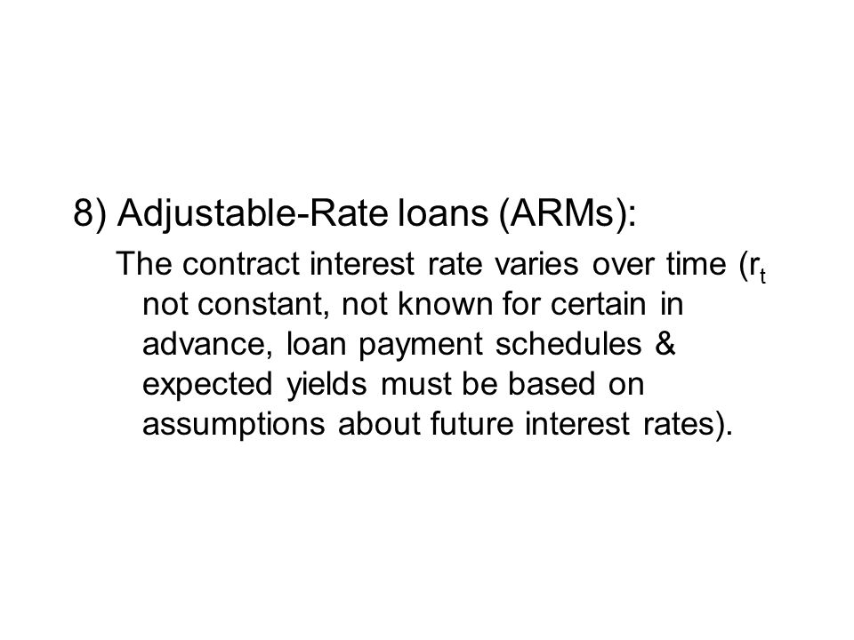 8) Adjustable-Rate loans (ARMs): The contract interest rate varies over time (r t not constant, not known for certain in advance, loan payment schedules & expected yields must be based on assumptions about future interest rates).