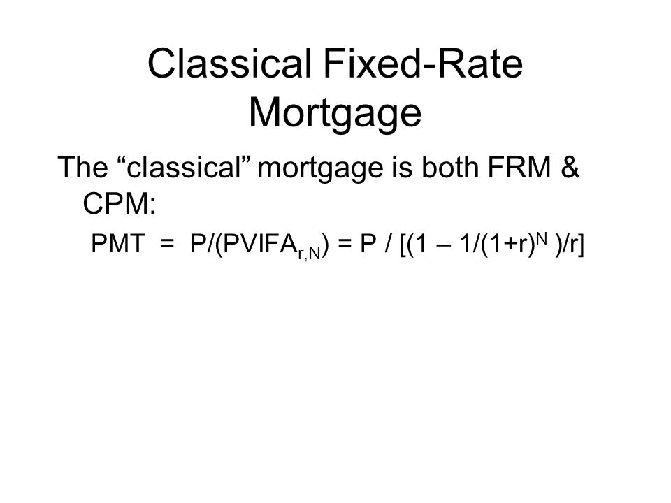 Classical Fixed-Rate Mortgage The classical mortgage is both FRM & CPM: PMT = P/(PVIFA r,N ) = P / [(1 – 1/(1+r) N )/r]