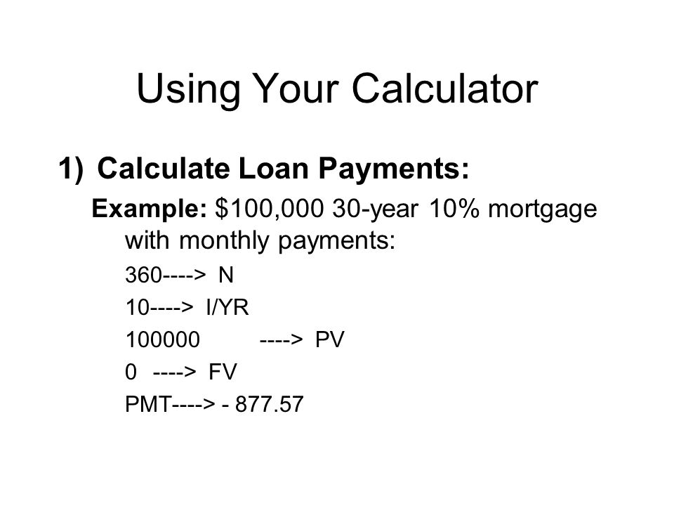 Using Your Calculator 1)Calculate Loan Payments: Example: $100,000 30-year 10% mortgage with monthly payments: 360----> N 10----> I/YR 100000----> PV 0----> FV PMT----> - 877.57