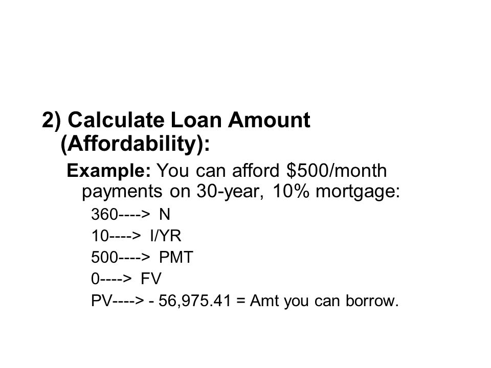 2) Calculate Loan Amount (Affordability): Example: You can afford $500/month payments on 30-year, 10% mortgage: 360----> N 10----> I/YR 500----> PMT 0----> FV PV----> - 56,975.41 = Amt you can borrow.
