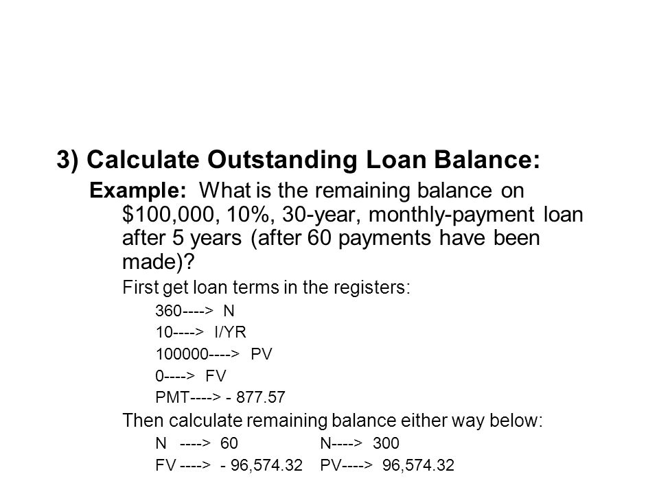 3) Calculate Outstanding Loan Balance: Example: What is the remaining balance on $100,000, 10%, 30-year, monthly-payment loan after 5 years (after 60 payments have been made).