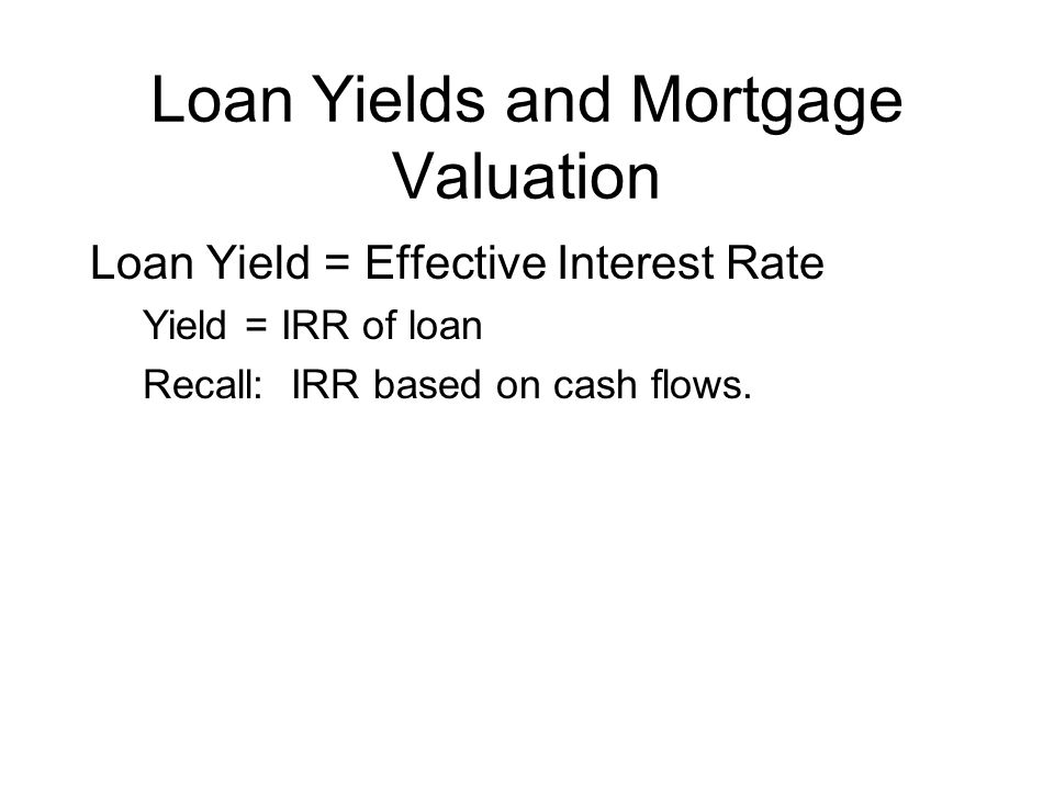 Loan Yields and Mortgage Valuation Loan Yield = Effective Interest Rate Yield = IRR of loan Recall: IRR based on cash flows.