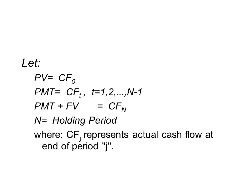 Let: PV= CF 0 PMT= CF t, t=1,2,...,N-1 PMT + FV= CF N N= Holding Period where: CF j represents actual cash flow at end of period j .