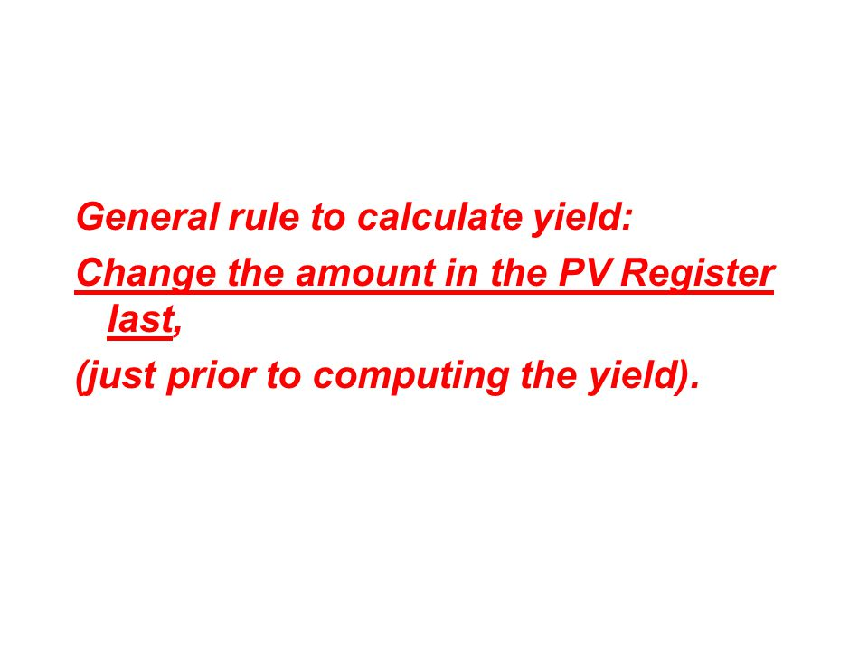 General rule to calculate yield: Change the amount in the PV Register last, (just prior to computing the yield).