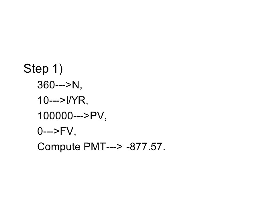 Step 1) 360--->N, 10--->I/YR, 100000--->PV, 0--->FV, Compute PMT---> -877.57.