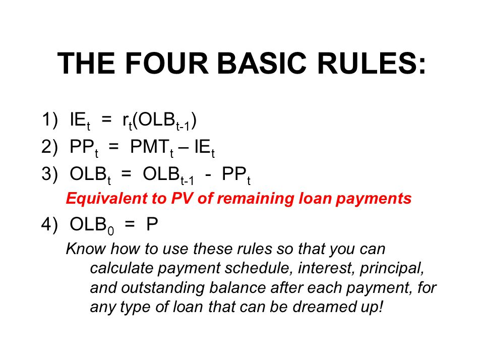 THE FOUR BASIC RULES: 1)IE t = r t (OLB t-1 ) 2)PP t = PMT t – IE t 3)OLB t = OLB t-1 - PP t Equivalent to PV of remaining loan payments 4)OLB 0 = P Know how to use these rules so that you can calculate payment schedule, interest, principal, and outstanding balance after each payment, for any type of loan that can be dreamed up!