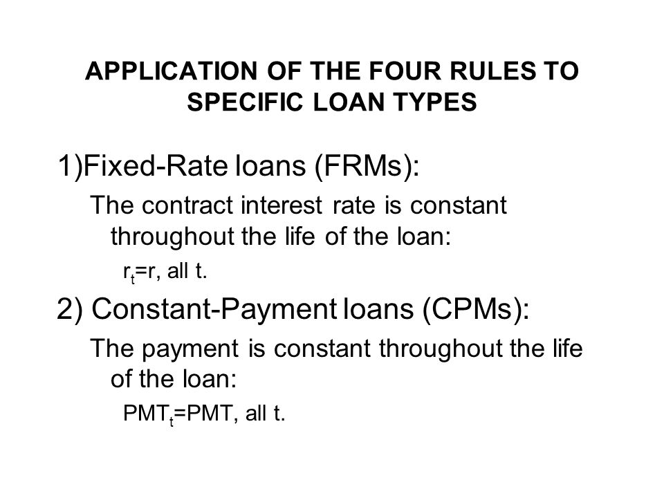 APPLICATION OF THE FOUR RULES TO SPECIFIC LOAN TYPES 1)Fixed-Rate loans (FRMs): The contract interest rate is constant throughout the life of the loan: r t =r, all t.