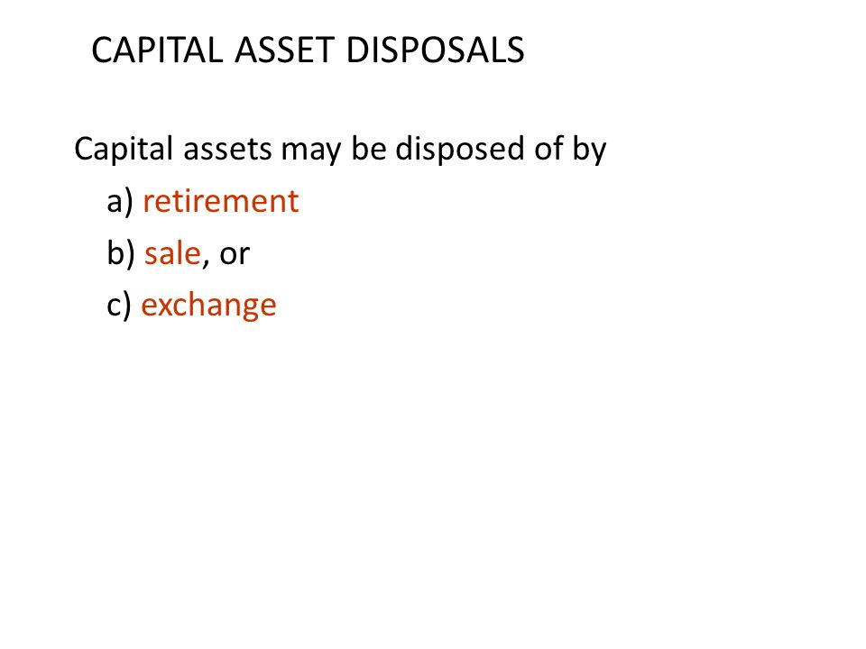 Capital assets may be disposed of by a) retirement b) sale, or c) exchange CAPITAL ASSET DISPOSALS