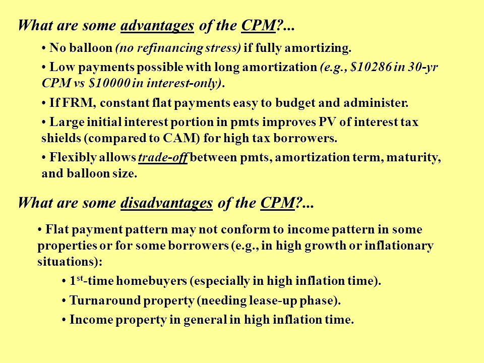 The trade-off in the CPM among: Regular payment level, Regular payment level, Amortization term (how fast the principal is paid down), Amortization term (how fast the principal is paid down), Maturity & size of balloon payment… Maturity & size of balloon payment… Example: Consider 12% $1,000,000 monthly-pmt loan: What is pmt for 30-yr amortization.