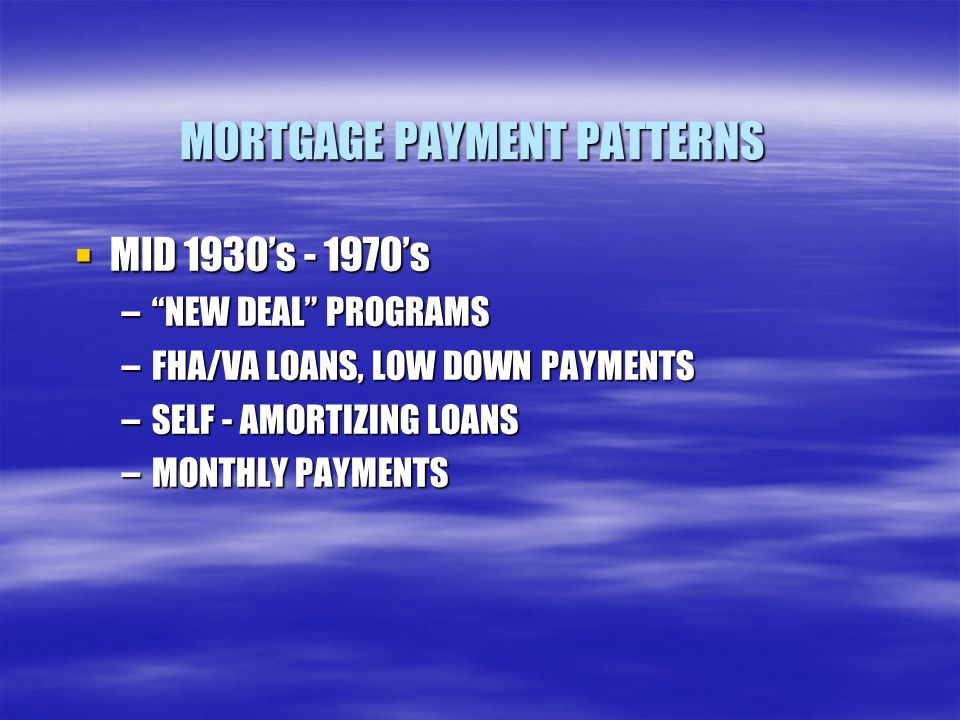 MORTGAGE PAYMENT PATTERNS  MID 1930's - 1970's – NEW DEAL PROGRAMS –FHA/VA LOANS, LOW DOWN PAYMENTS –SELF - AMORTIZING LOANS –MONTHLY PAYMENTS