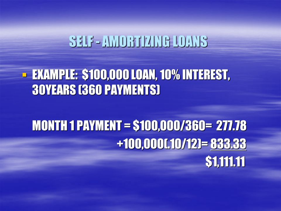 SELF - AMORTIZING LOANS  EXAMPLE: $100,000 LOAN, 10% INTEREST, 30YEARS (360 PAYMENTS) MONTH 1 PAYMENT = $100,000/360= 277.78 +100,000(.10/12)= 833.33 +100,000(.10/12)= 833.33 $1,111.11 $1,111.11