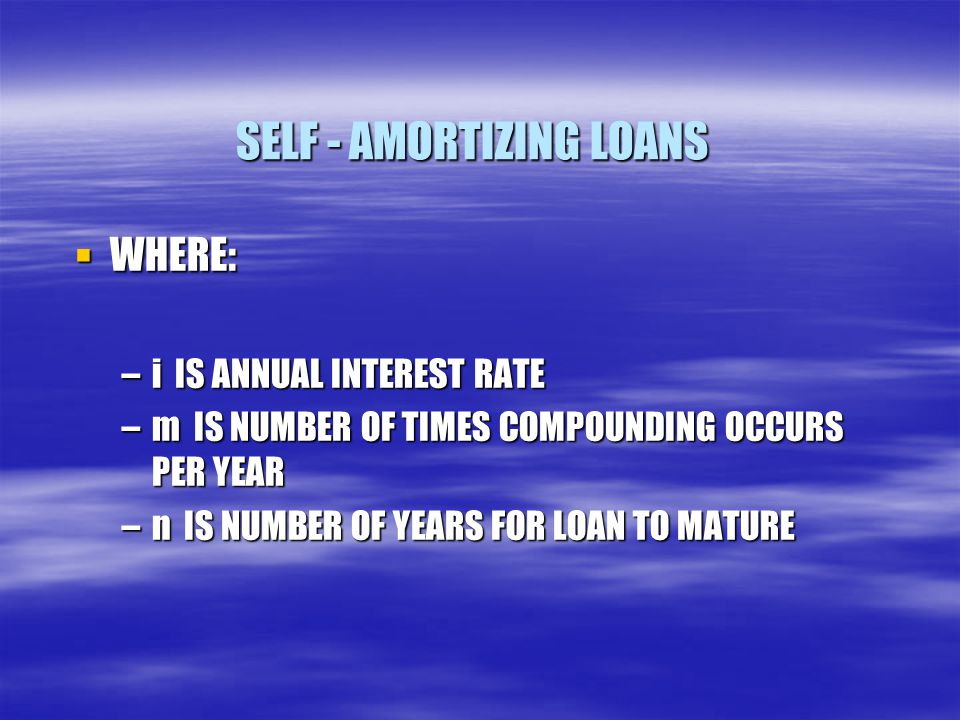 SELF - AMORTIZING LOANS  WHERE: –i IS ANNUAL INTEREST RATE –m IS NUMBER OF TIMES COMPOUNDING OCCURS PER YEAR –n IS NUMBER OF YEARS FOR LOAN TO MATURE