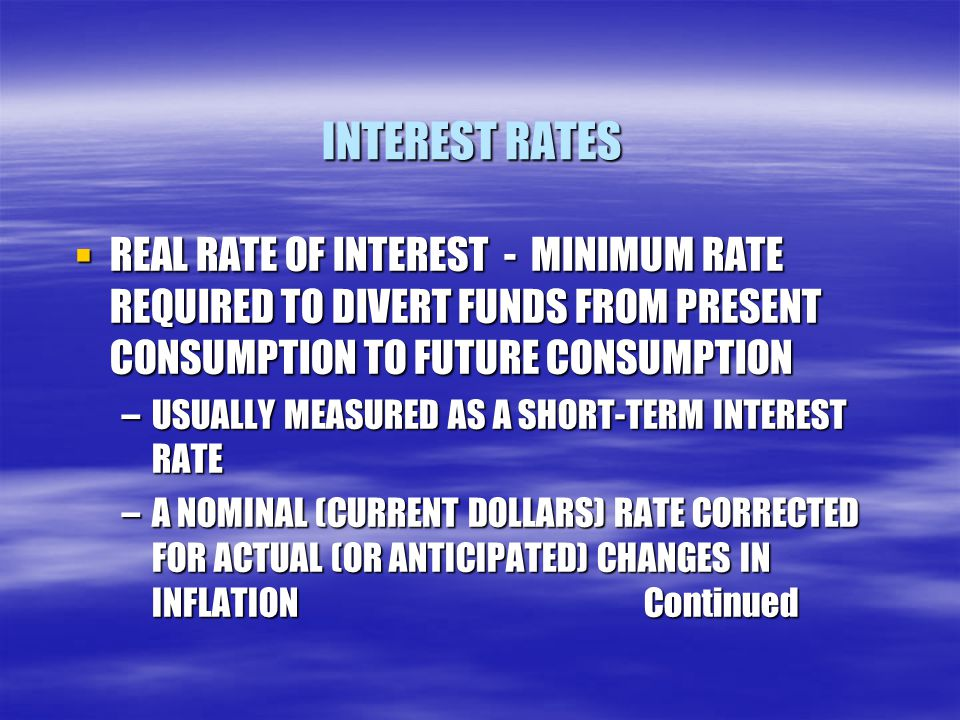 INTEREST RATES  REAL RATE OF INTEREST - MINIMUM RATE REQUIRED TO DIVERT FUNDS FROM PRESENT CONSUMPTION TO FUTURE CONSUMPTION –USUALLY MEASURED AS A SHORT-TERM INTEREST RATE –A NOMINAL (CURRENT DOLLARS) RATE CORRECTED FOR ACTUAL (OR ANTICIPATED) CHANGES IN INFLATION Continued
