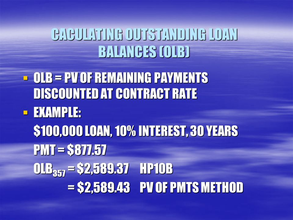 CACULATING OUTSTANDING LOAN BALANCES (OLB)  OLB = PV OF REMAINING PAYMENTS DISCOUNTED AT CONTRACT RATE  EXAMPLE: $100,000 LOAN, 10% INTEREST, 30 YEA