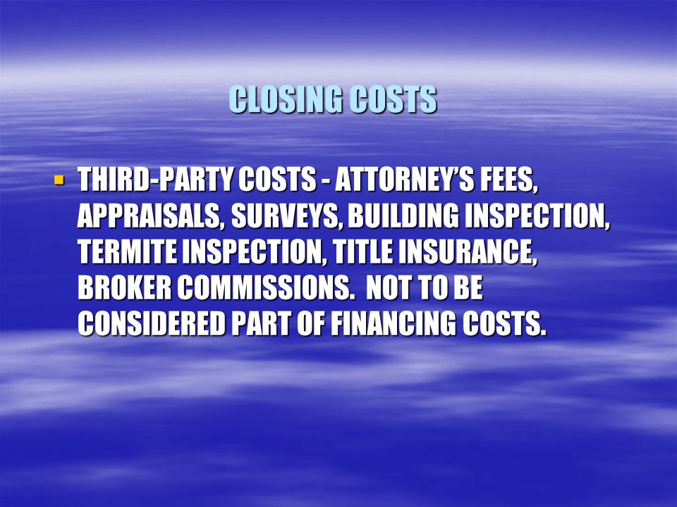 CLOSING COSTS  THIRD-PARTY COSTS - ATTORNEY'S FEES, APPRAISALS, SURVEYS, BUILDING INSPECTION, TERMITE INSPECTION, TITLE INSURANCE, BROKER COMMISSIONS