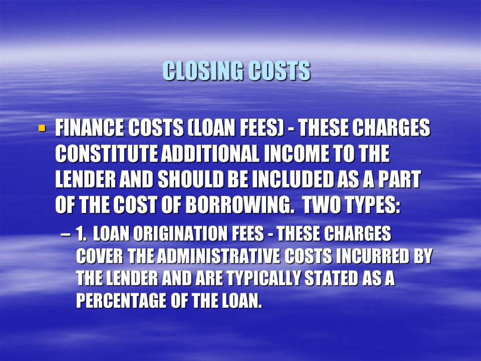 CLOSING COSTS  FINANCE COSTS (LOAN FEES) - THESE CHARGES CONSTITUTE ADDITIONAL INCOME TO THE LENDER AND SHOULD BE INCLUDED AS A PART OF THE COST OF BORROWING.