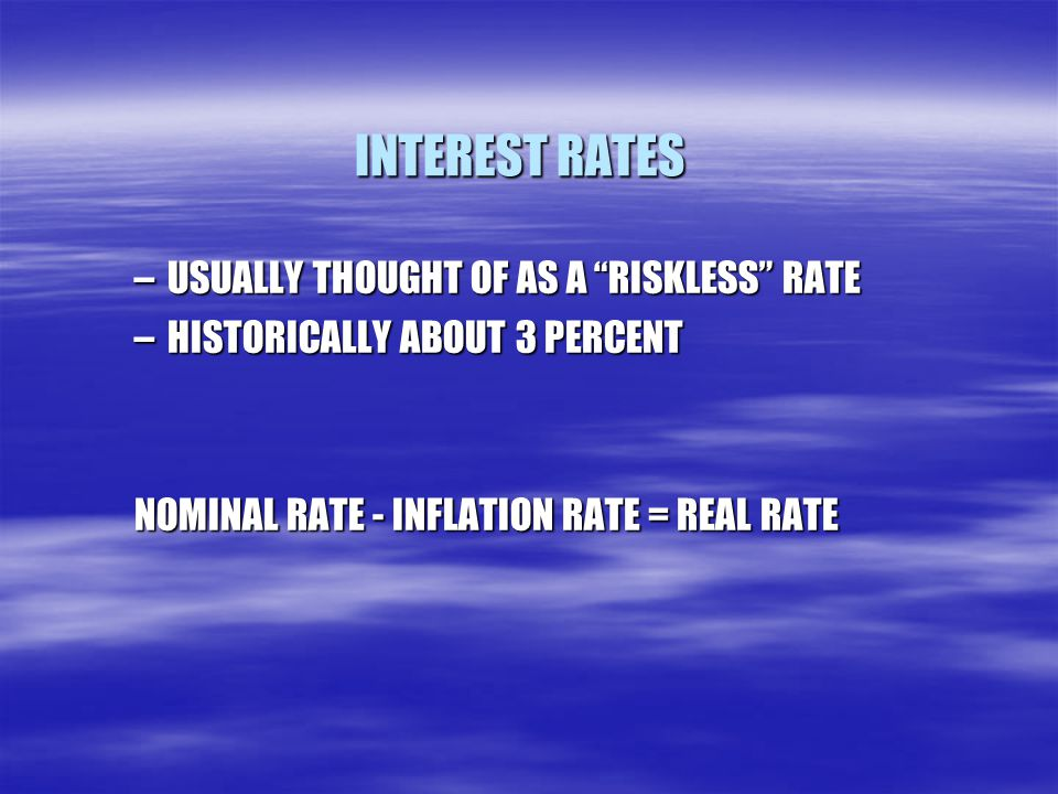 """INTEREST RATES –USUALLY THOUGHT OF AS A """"RISKLESS"""" RATE –HISTORICALLY ABOUT 3 PERCENT NOMINAL RATE - INFLATION RATE = REAL RATE"""