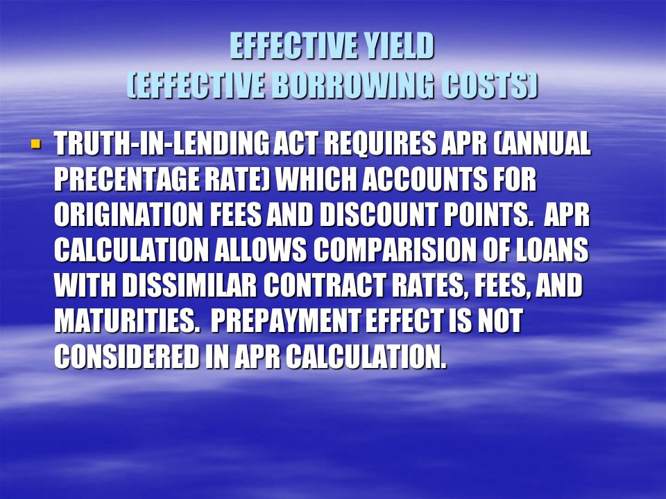 EFFECTIVE YIELD (EFFECTIVE BORROWING COSTS)  TRUTH-IN-LENDING ACT REQUIRES APR (ANNUAL PRECENTAGE RATE) WHICH ACCOUNTS FOR ORIGINATION FEES AND DISCO