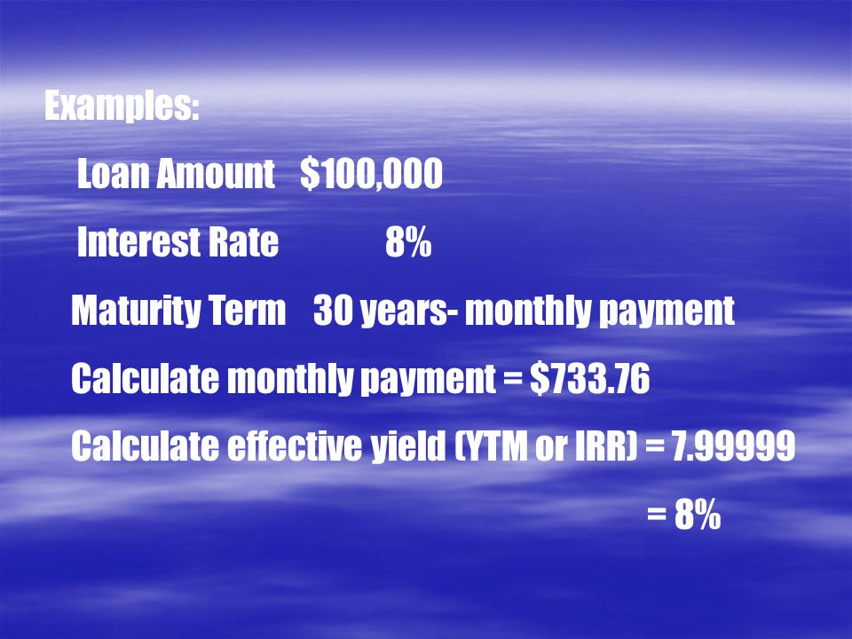 Examples: Loan Amount$100,000 Interest Rate8% Maturity Term 30 years- monthly payment Calculate monthly payment = $733.76 Calculate effective yield (Y
