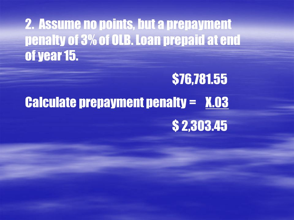 2.Assume no points, but a prepayment penalty of 3% of OLB.