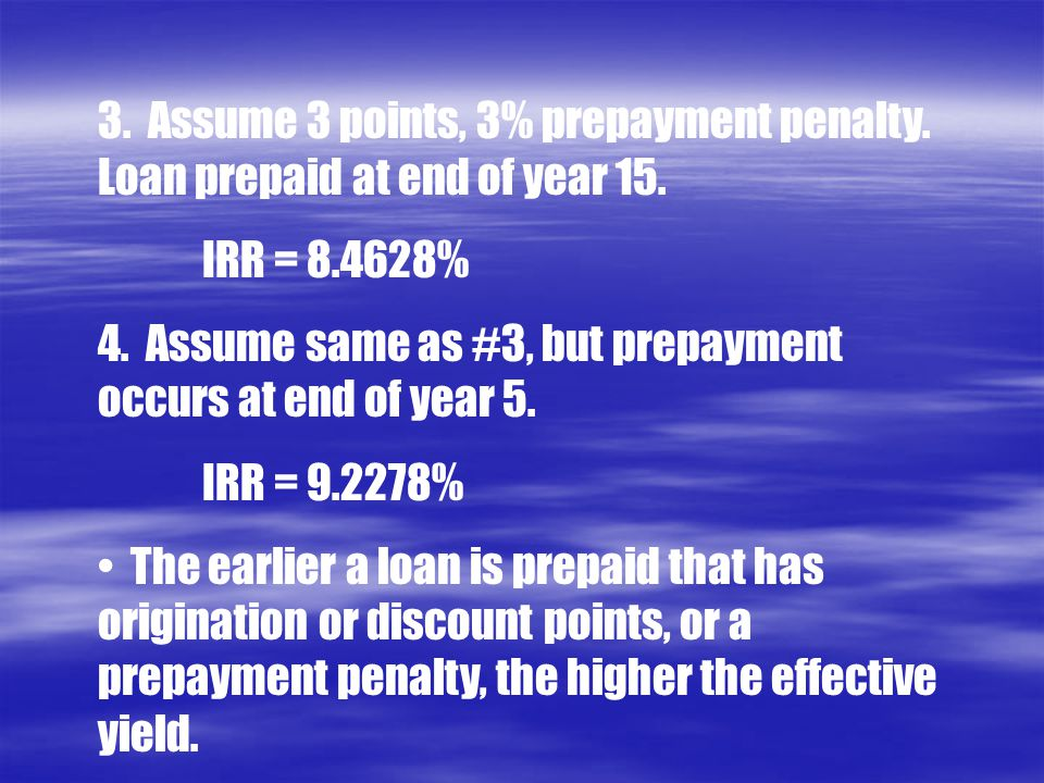 3. Assume 3 points, 3% prepayment penalty. Loan prepaid at end of year 15. IRR = 8.4628% 4. Assume same as #3, but prepayment occurs at end of year 5.