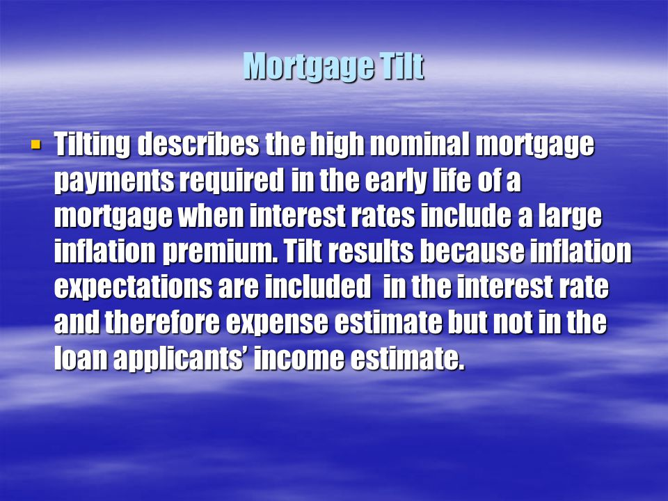 Mortgage Tilt  Tilting describes the high nominal mortgage payments required in the early life of a mortgage when interest rates include a large infl