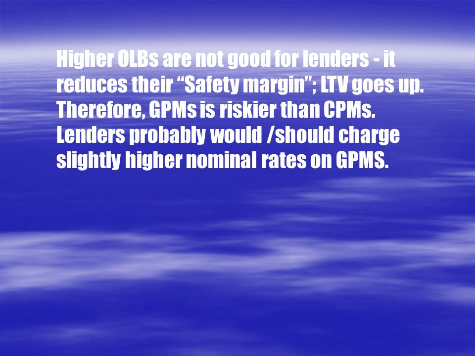 """Higher OLBs are not good for lenders - it reduces their """"Safety margin""""; LTV goes up. Therefore, GPMs is riskier than CPMs. Lenders probably would /sh"""