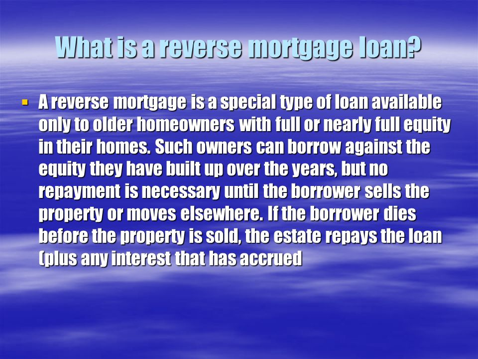 What is a reverse mortgage loan?  A reverse mortgage is a special type of loan available only to older homeowners with full or nearly full equity in