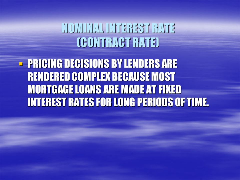 NOMINAL INTEREST RATE (CONTRACT RATE)  PRICING DECISIONS BY LENDERS ARE RENDERED COMPLEX BECAUSE MOST MORTGAGE LOANS ARE MADE AT FIXED INTEREST RATES