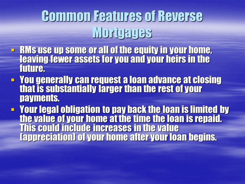 Common Features of Reverse Mortgages  RMs use up some or all of the equity in your home, leaving fewer assets for you and your heirs in the future.