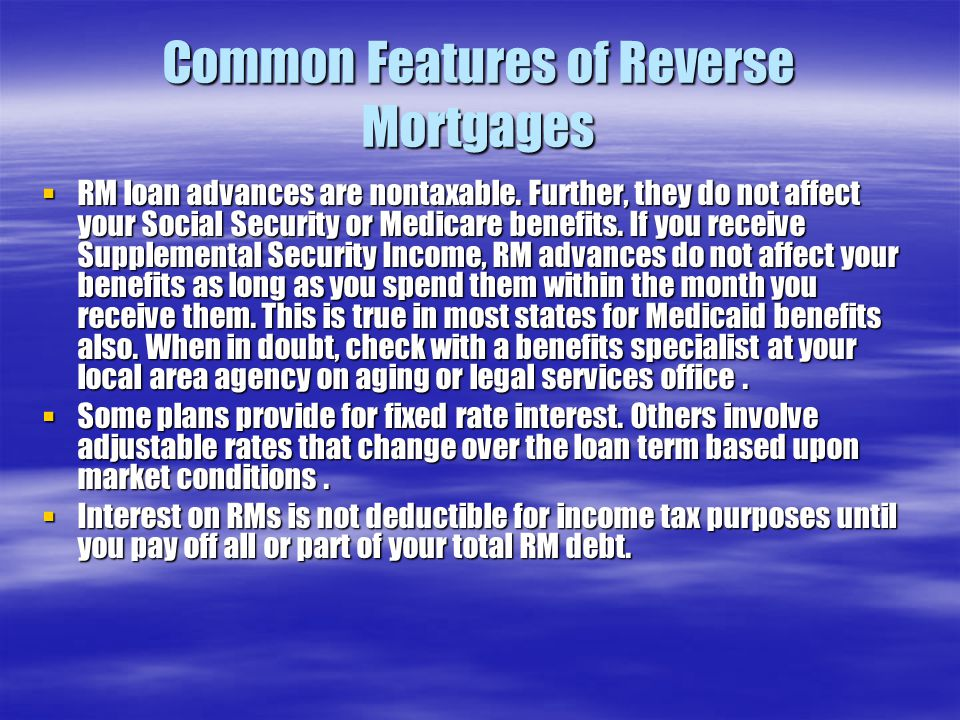 Common Features of Reverse Mortgages  RM loan advances are nontaxable. Further, they do not affect your Social Security or Medicare benefits. If you