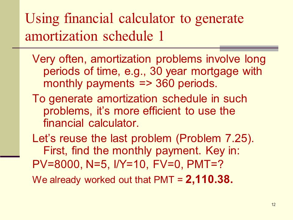 12 Using financial calculator to generate amortization schedule 1 Very often, amortization problems involve long periods of time, e.g., 30 year mortgage with monthly payments => 360 periods.